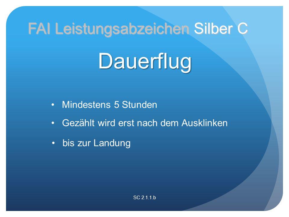 SC 2.1.1.b FAI Leistungsabzeichen Silber C Gezählt wird erst nach dem Ausklinken Mindestens 5 Stunden bis zur Landung Dauerflug