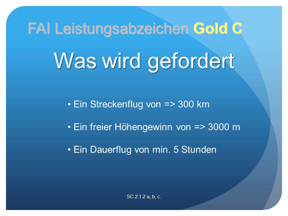 SC 2.1.2 a, b, c. FAI Leistungsabzeichen Gold C Ein Streckenflug von => 300 km Ein freier Höhengewinn von => 3000 m Ein Dauerflug von min. 5 Stunden W