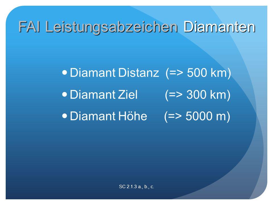 Diamant Distanz (=> 500 km) SC 2.1.3 a., b., c. Diamant Ziel (=> 300 km) Diamant Höhe (=> 5000 m) FAI Leistungsabzeichen Diamanten