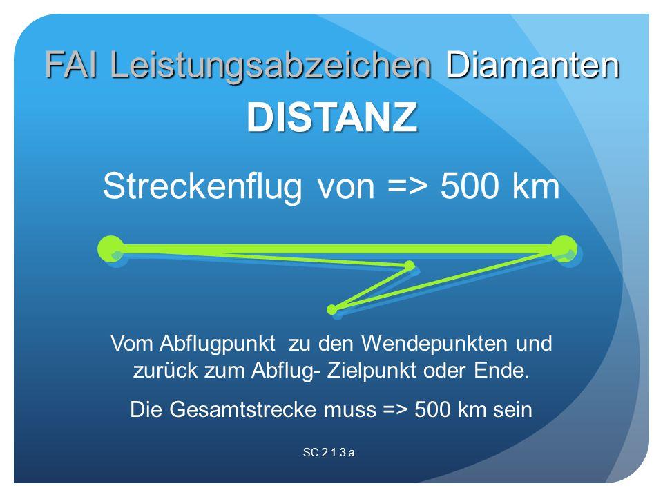 SC 2.1.3.a Streckenflug von => 500 km DISTANZ FAI Leistungsabzeichen Diamanten Vom Abflugpunkt zu den Wendepunkten und zurück zum Abflug- Zielpunkt oder Ende.