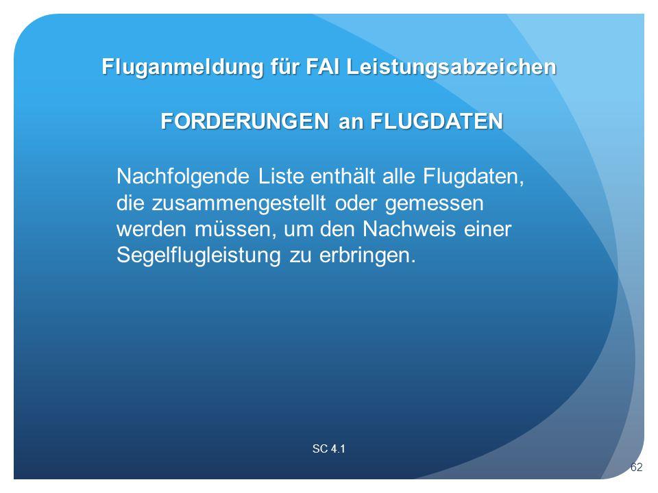 Fluganmeldung für FAI Leistungsabzeichen FORDERUNGEN an FLUGDATEN SC 4.1 Nachfolgende Liste enthält alle Flugdaten, die zusammengestellt oder gemessen werden müssen, um den Nachweis einer Segelflugleistung zu erbringen.