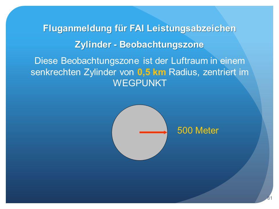 Zylinder - Beobachtungszone Diese Beobachtungszone ist der Luftraum in einem senkrechten Zylinder von 0,5 km Radius, zentriert im WEGPUNKT 500 Meter Fluganmeldung für FAI Leistungsabzeichen 81