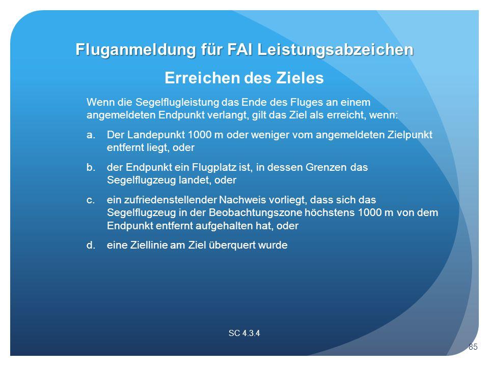 SC 4.3.4 Erreichen des Zieles Wenn die Segelflugleistung das Ende des Fluges an einem angemeldeten Endpunkt verlangt, gilt das Ziel als erreicht, wenn: a.
