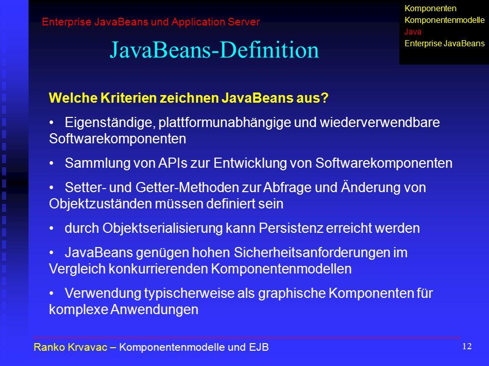 12 JavaBeans-Definition Ranko Krvavac – Komponentenmodelle und EJB Welche Kriterien zeichnen JavaBeans aus? Eigenständige, plattformunabhängige und wi