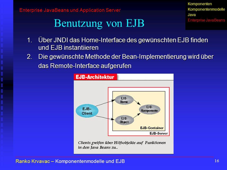 16 Benutzung von EJB 1.Über JNDI das Home-Interface des gewünschten EJB finden und EJB instantiieren 2.Die gewünschte Methode der Bean-Implementierung