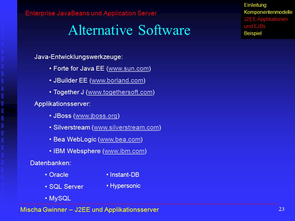 23 Einleitung Komponentenmodelle J2EE-Applikationen und EJBs Beispiel Alternative Software Java-Entwicklungswerkzeuge: Forte for Java EE (www.sun.com)www.sun.com JBuilder EE (www.borland.com)www.borland.com Together J (www.togethersoft.com)www.togethersoft.com Applikationsserver: JBoss (www.jboss.org)www.jboss.org Silverstream (www.silverstream.com)www.silverstream.com Bea WebLogic (www.bea.com)www.bea.com IBM Websphere (www.ibm.com)www.ibm.com Mischa Gwinner – J2EE und Applikationsserver Enterprise JavaBeans und Application Server Datenbanken: Oracle SQL Server MySQL Instant-DB Hypersonic