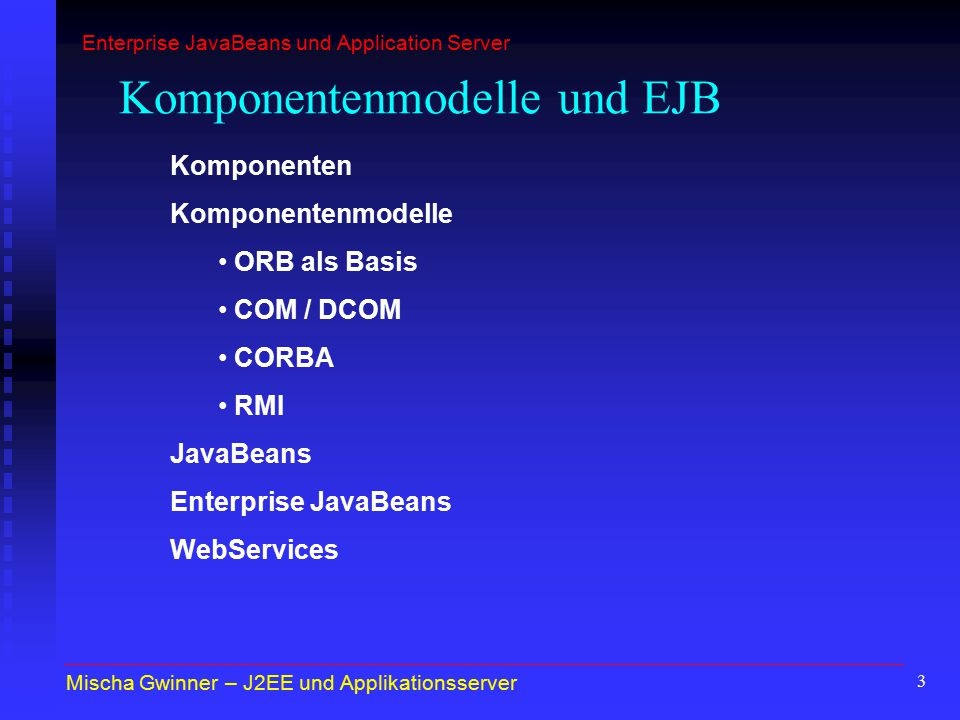 3 Komponentenmodelle und EJB Komponenten Komponentenmodelle ORB als Basis COM / DCOM CORBA RMI JavaBeans Enterprise JavaBeans WebServices Mischa Gwinner – J2EE und Applikationsserver Enterprise JavaBeans und Application Server