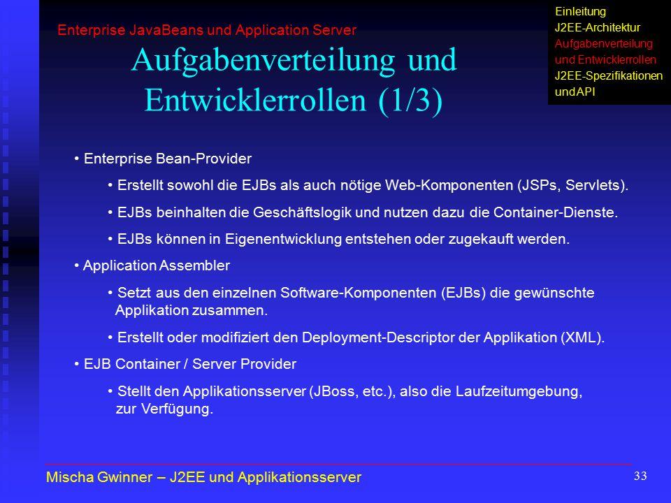 33 Aufgabenverteilung und Entwicklerrollen (1/3) Enterprise Bean-Provider Erstellt sowohl die EJBs als auch nötige Web-Komponenten (JSPs, Servlets). E