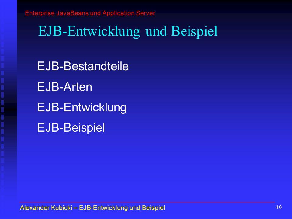 40 EJB-Bestandteile EJB-Arten EJB-Entwicklung EJB-Beispiel Alexander Kubicki – EJB-Entwicklung und Beispiel EJB-Entwicklung und Beispiel Enterprise Ja