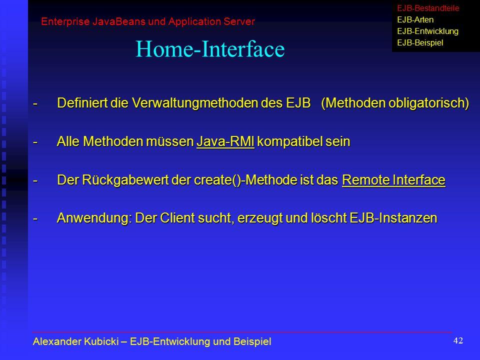 42 Home-Interface -Definiert die Verwaltungmethoden des EJB (Methoden obligatorisch) -Alle Methoden müssen Java-RMI kompatibel sein -Der Rückgabewert