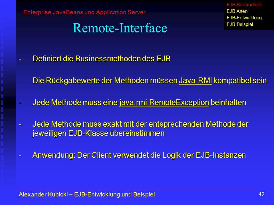43 Remote-Interface -Definiert die Businessmethoden des EJB -Die Rückgabewerte der Methoden müssen Java-RMI kompatibel sein -Jede Methode muss eine ja