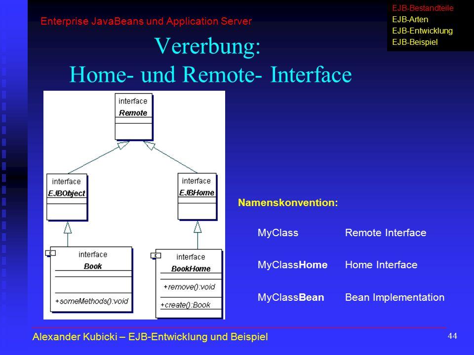 44 Vererbung: Home- und Remote- Interface MyClassRemote Interface MyClassHomeHome Interface MyClassBeanBean Implementation Namenskonvention: Alexander