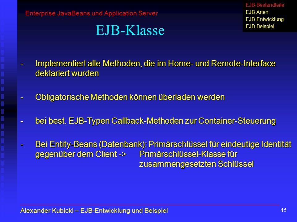 45 EJB-Klasse -Implementiert alle Methoden, die im Home- und Remote-Interface deklariert wurden -Obligatorische Methoden können überladen werden -bei