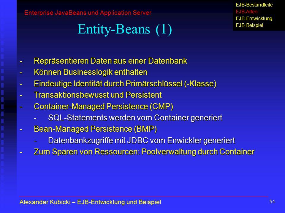 54 Entity-Beans (1) -Repräsentieren Daten aus einer Datenbank -Können Businesslogik enthalten -Eindeutige Identität durch Primärschlüssel (-Klasse) -T