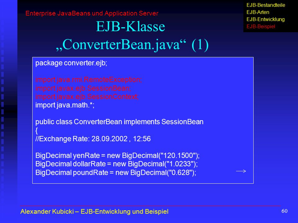 "60 EJB-Klasse ""ConverterBean.java (1) package converter.ejb; import java.rmi.RemoteException; import javax.ejb.SessionBean; import javax.ejb.SessionContext; import java.math.*; public class ConverterBean implements SessionBean { //Exchange Rate: 28.09.2002, 12:56 BigDecimal yenRate = new BigDecimal( 120.1500 ); BigDecimal dollarRate = new BigDecimal( 1.0233 ); BigDecimal poundRate = new BigDecimal( 0.628 ); Alexander Kubicki – EJB-Entwicklung und Beispiel Enterprise JavaBeans und Application Server EJB-Bestandteile EJB-Arten EJB-Entwicklung EJB-Beispiel"