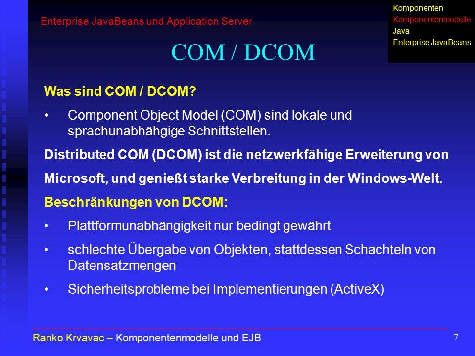 7 COM / DCOM Ranko Krvavac – Komponentenmodelle und EJB Was sind COM / DCOM? Component Object Model (COM) sind lokale und sprachunabhähgige Schnittste