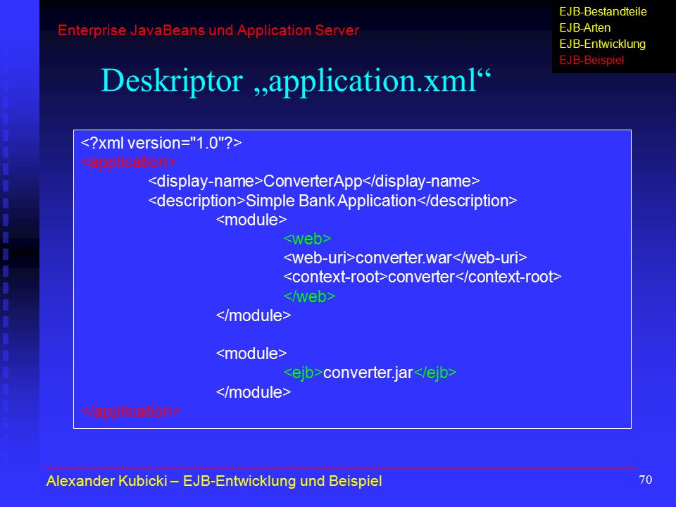 "70 Deskriptor ""application.xml ConverterApp Simple Bank Application converter.war converter converter.jar Alexander Kubicki – EJB-Entwicklung und Beispiel Enterprise JavaBeans und Application Server EJB-Bestandteile EJB-Arten EJB-Entwicklung EJB-Beispiel"