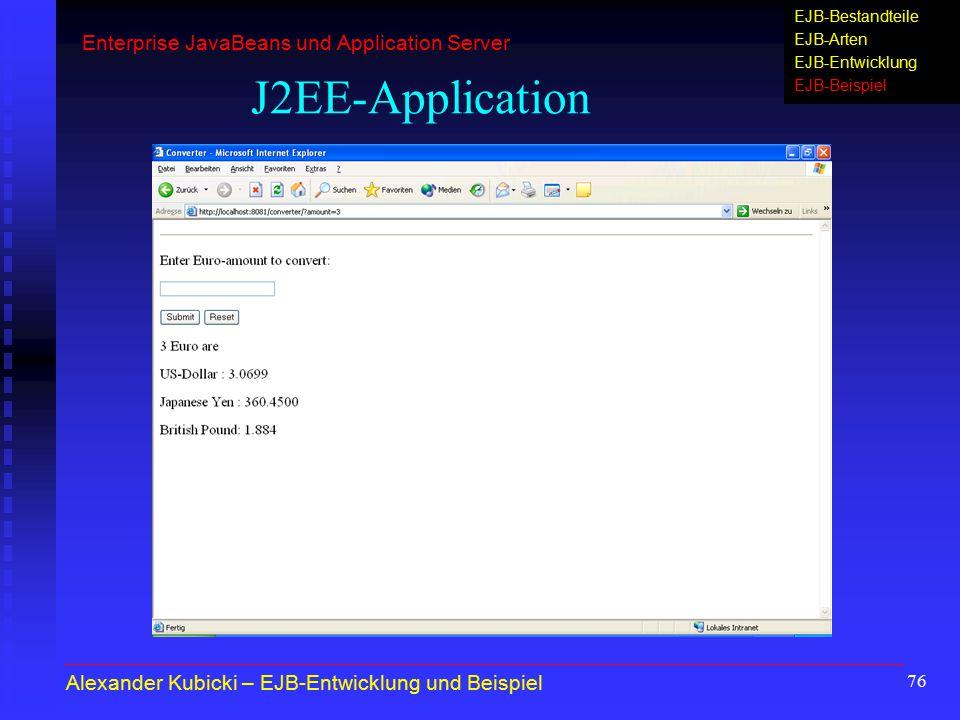 76 J2EE-Application Alexander Kubicki – EJB-Entwicklung und Beispiel Enterprise JavaBeans und Application Server EJB-Bestandteile EJB-Arten EJB-Entwic