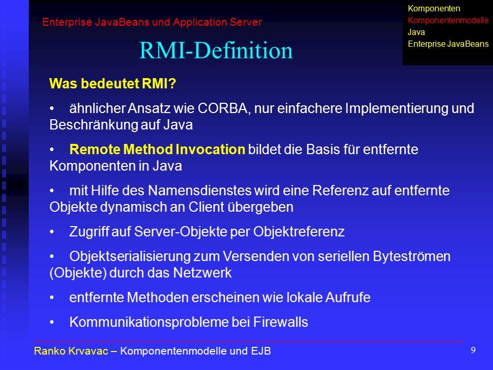 10 RMI-Diagramm Ranko Krvavac – Komponentenmodelle und EJB 1.virtueller Client-Aufruf von Remote-Methode (bekannt) 2.Interfaces verstecken entfernte Objekte 3.Generierung des Rumpfes, welcher das Remote-Interface implementiert und mit Client-Objekt und Gerüst kommuniziert 4.Generierung des Gerüsts, welcher das Remote-Interface implementiert und mit Server-Objekt und Rumpf kommuniziert 5.RRL dient zur Verwaltung der Referenzen und Objekte Client Interface Rumpf (stub) Remote-Objekt Interface Gerüst (skeleton) Netzwerkverbindung Virtuelle Kommunikation Remote Reference Layer (RRL) Enterprise JavaBeans und Application Server Komponenten Komponentenmodelle Java Enterprise JavaBeans