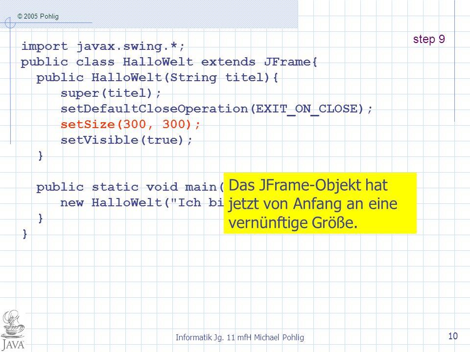 © 2005 Pohlig Informatik Jg. 11 mfH Michael Pohlig 10 step 9 import javax.swing.*; public class HalloWelt extends JFrame{ public HalloWelt(String tite