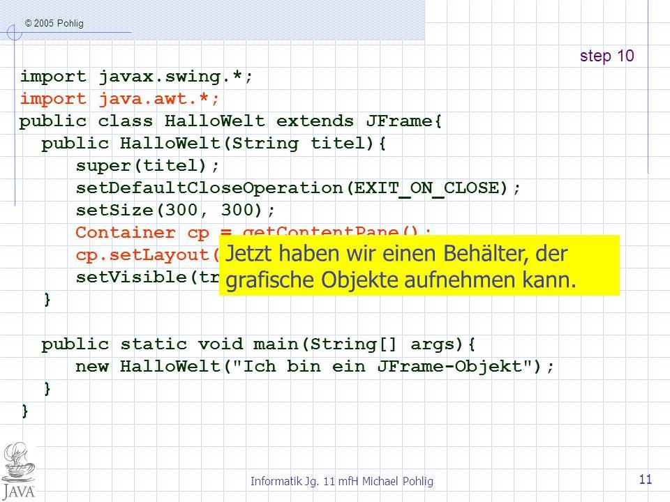 © 2005 Pohlig Informatik Jg. 11 mfH Michael Pohlig 11 step 10 import javax.swing.*; import java.awt.*; public class HalloWelt extends JFrame{ public H