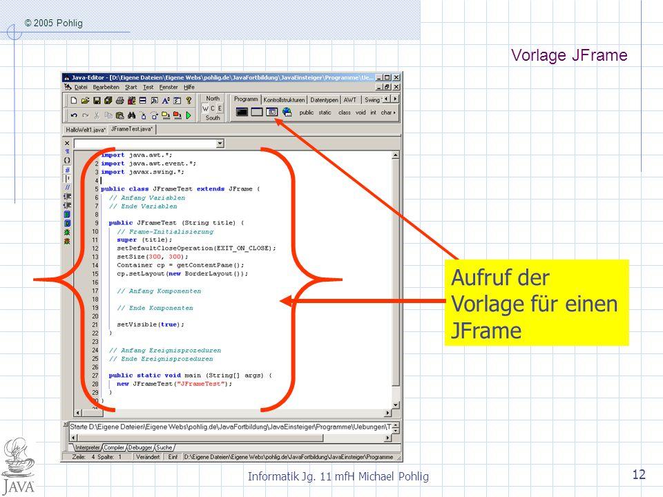 © 2005 Pohlig Informatik Jg. 11 mfH Michael Pohlig 12 Aufruf der Vorlage für einen JFrame Vorlage JFrame