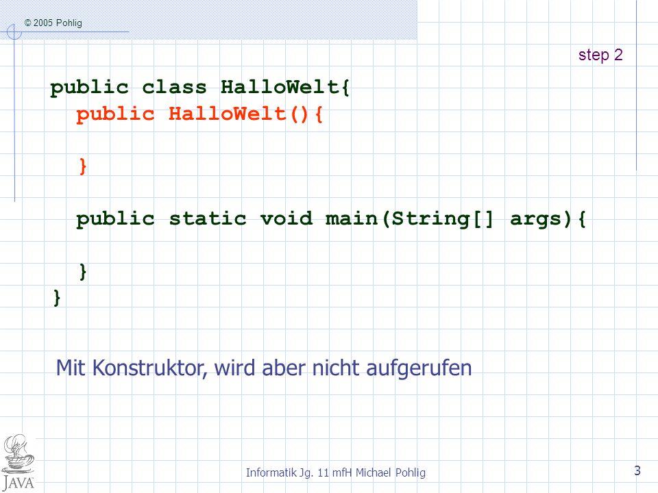 © 2005 Pohlig Informatik Jg. 11 mfH Michael Pohlig 3 step 2 public class HalloWelt{ public HalloWelt(){ } public static void main(String[] args){ } Mi