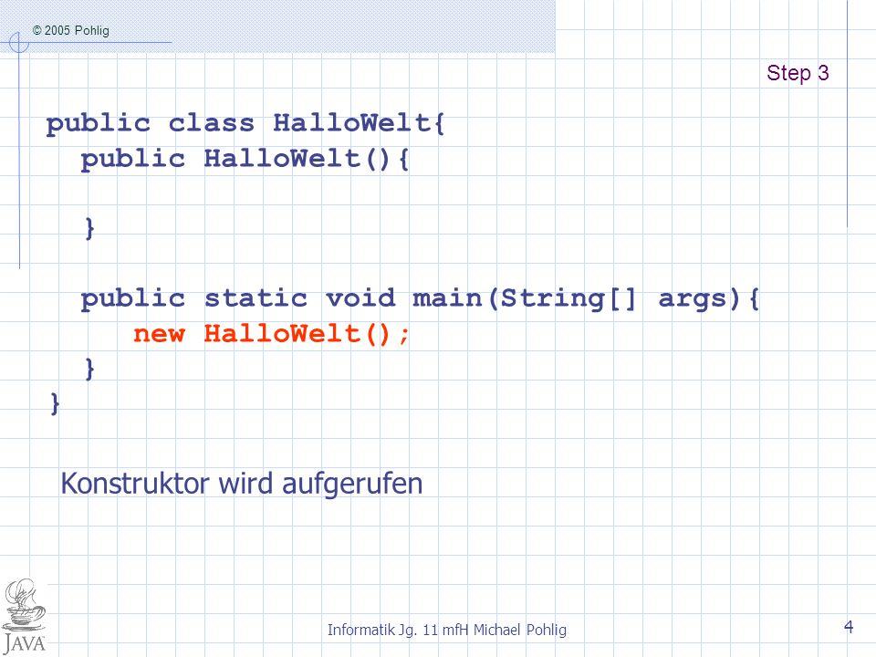 © 2005 Pohlig Informatik Jg. 11 mfH Michael Pohlig 4 Step 3 public class HalloWelt{ public HalloWelt(){ } public static void main(String[] args){ new