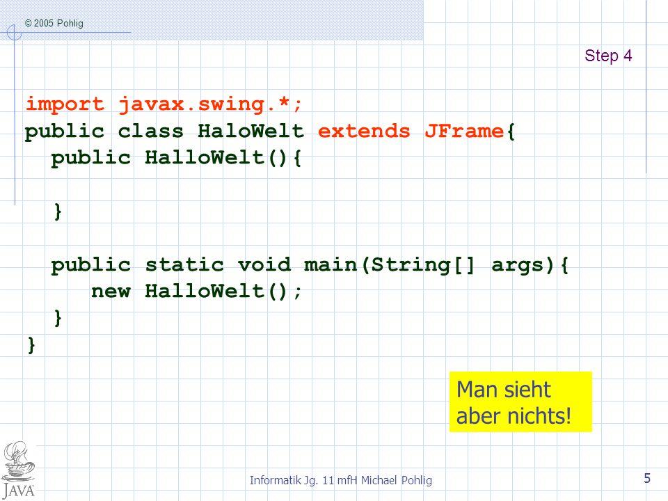 © 2005 Pohlig Informatik Jg. 11 mfH Michael Pohlig 5 Step 4 import javax.swing.*; public class HaloWelt extends JFrame{ public HalloWelt(){ } public s