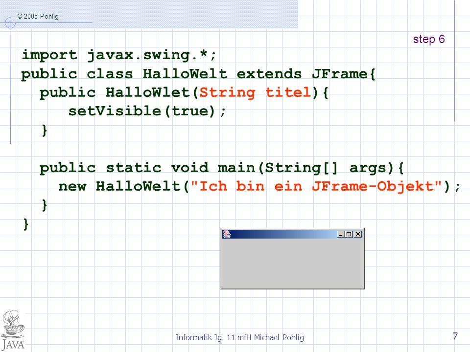 © 2005 Pohlig Informatik Jg. 11 mfH Michael Pohlig 7 step 6 import javax.swing.*; public class HalloWelt extends JFrame{ public HalloWlet(String titel