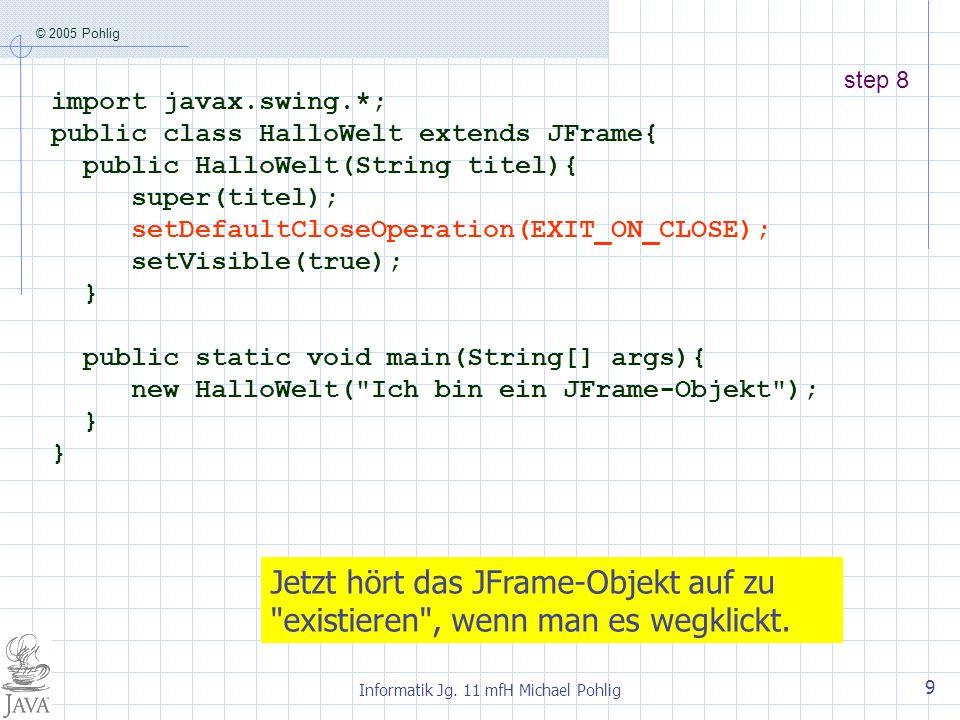 © 2005 Pohlig Informatik Jg. 11 mfH Michael Pohlig 9 step 8 import javax.swing.*; public class HalloWelt extends JFrame{ public HalloWelt(String titel