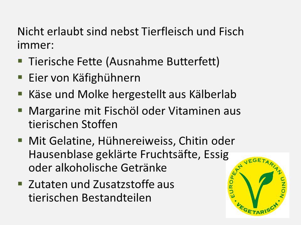 Nicht erlaubt sind nebst Tierfleisch und Fisch immer:  Tierische Fette (Ausnahme Butterfett)  Eier von Käfighühnern  Käse und Molke hergestellt aus