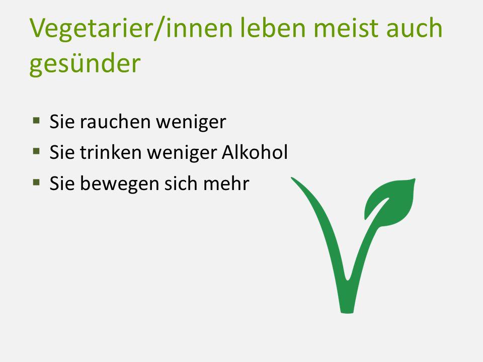 Vegetarier/innen leben meist auch gesünder  Sie rauchen weniger  Sie trinken weniger Alkohol  Sie bewegen sich mehr