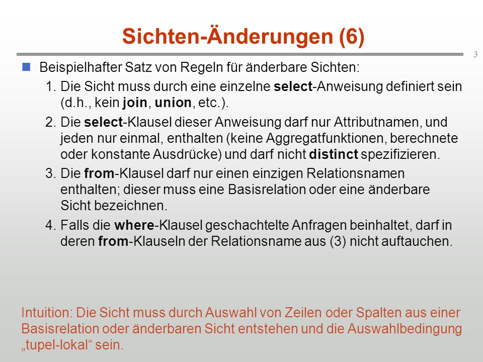 3 Sichten-Änderungen (6) Beispielhafter Satz von Regeln für änderbare Sichten: 1.Die Sicht muss durch eine einzelne select-Anweisung definiert sein (d.h., kein join, union, etc.).