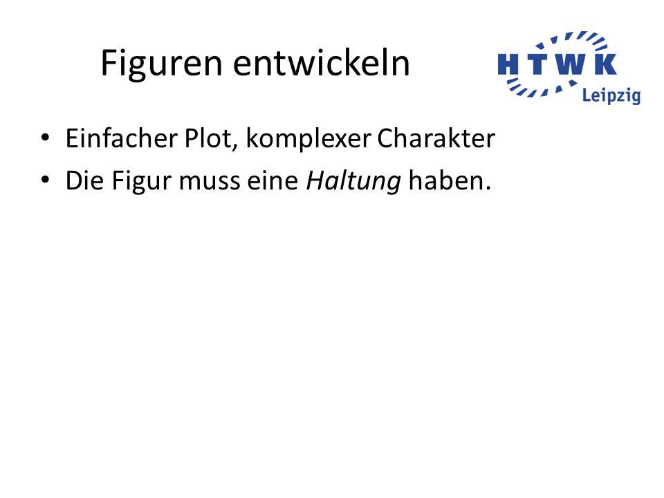 Figuren entwickeln Einfacher Plot, komplexer Charakter Die Figur muss eine Haltung haben.