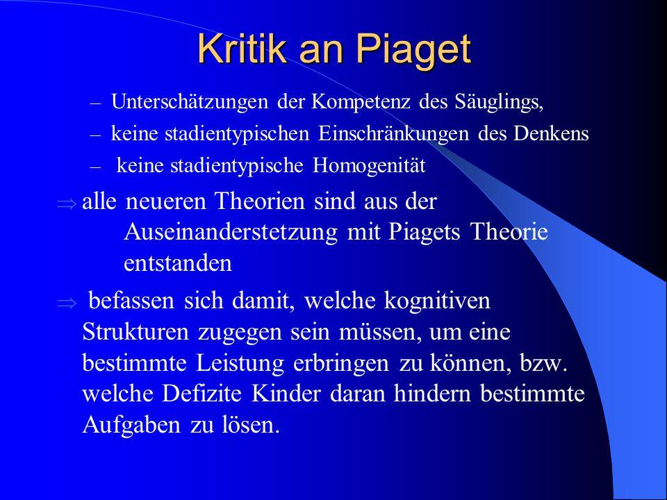 Kritik an Piaget – Unterschätzungen der Kompetenz des Säuglings, – keine stadientypischen Einschränkungen des Denkens – keine stadientypische Homogeni