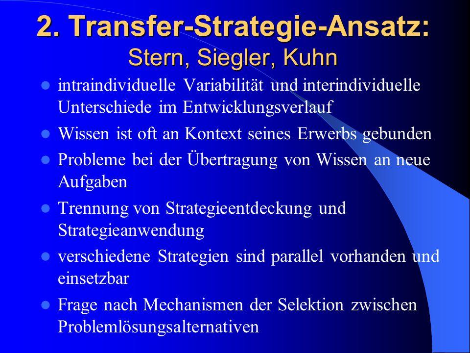 2. Transfer-Strategie-Ansatz: Stern, Siegler, Kuhn intraindividuelle Variabilität und interindividuelle Unterschiede im Entwicklungsverlauf Wissen ist