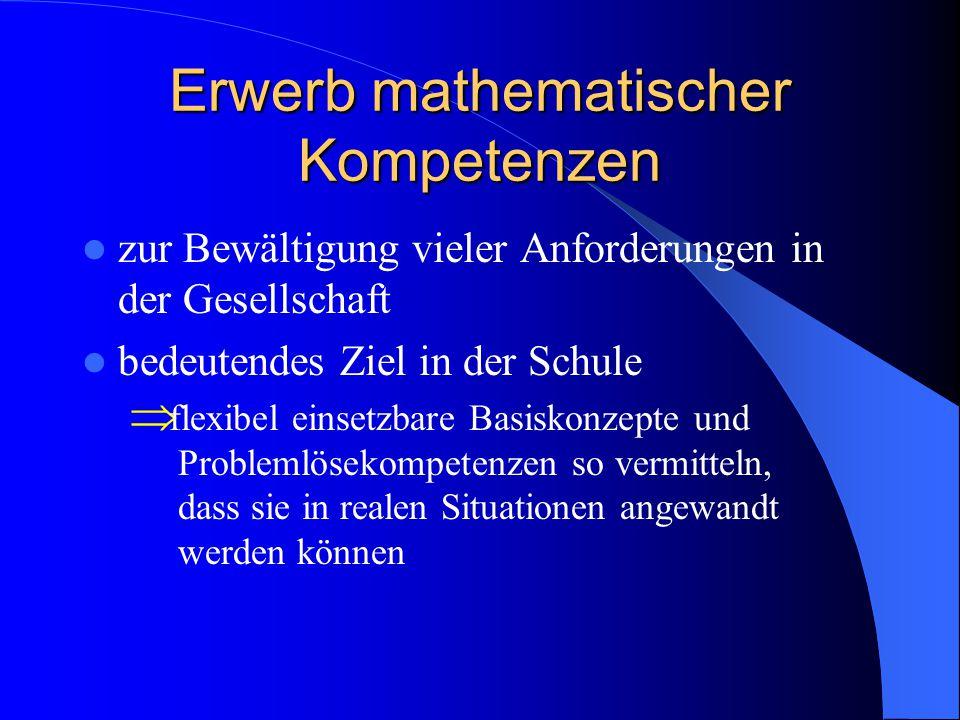 Erwerb mathematischer Kompetenzen zur Bewältigung vieler Anforderungen in der Gesellschaft bedeutendes Ziel in der Schule  flexibel einsetzbare Basis