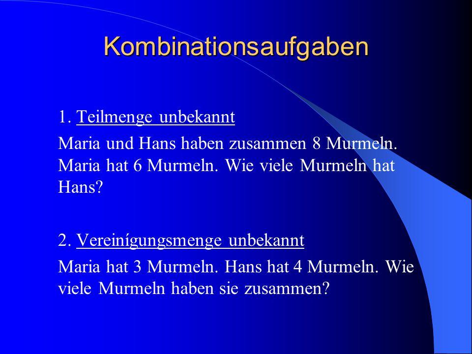 Kombinationsaufgaben 1. Teilmenge unbekannt Maria und Hans haben zusammen 8 Murmeln. Maria hat 6 Murmeln. Wie viele Murmeln hat Hans? 2. Vereinígungsm