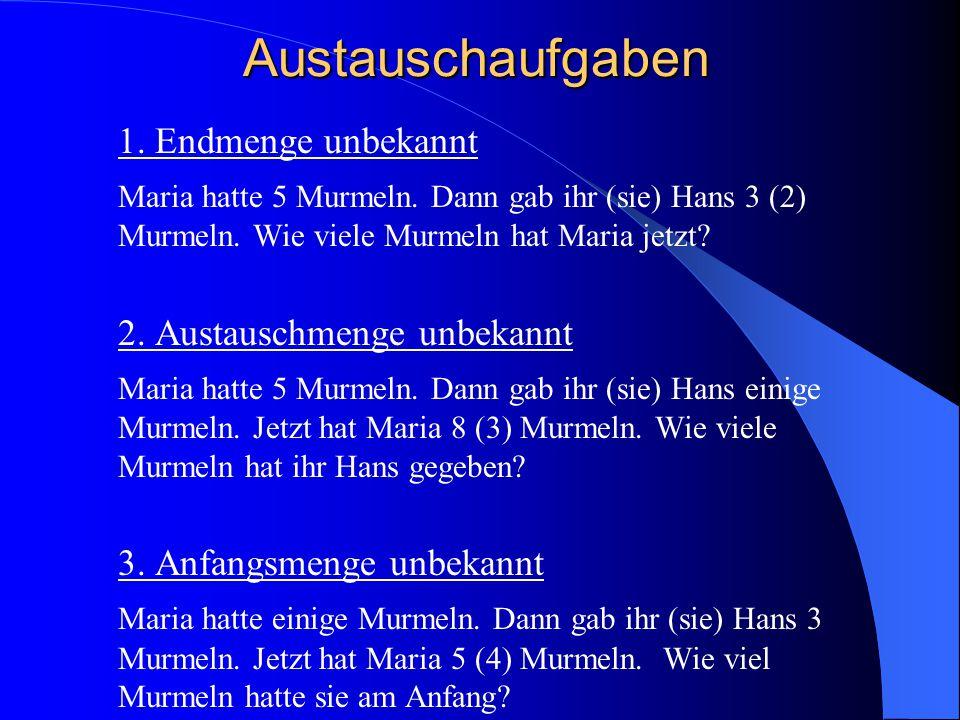 Austauschaufgaben 1. Endmenge unbekannt Maria hatte 5 Murmeln. Dann gab ihr (sie) Hans 3 (2) Murmeln. Wie viele Murmeln hat Maria jetzt? 2. Austauschm