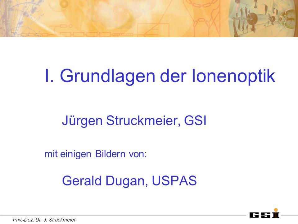Priv.-Doz. Dr. J. Struckmeier I. Grundlagen der Ionenoptik Jürgen Struckmeier, GSI mit einigen Bildern von: Gerald Dugan, USPAS