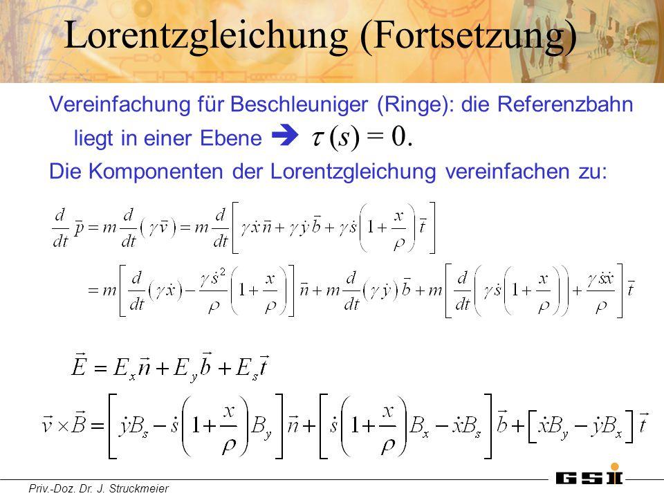Priv.-Doz. Dr. J. Struckmeier Lorentzgleichung (Fortsetzung) Vereinfachung für Beschleuniger (Ringe): die Referenzbahn liegt in einer Ebene   (s) =