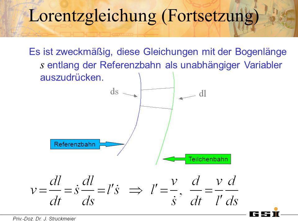 Priv.-Doz. Dr. J. Struckmeier Lorentzgleichung (Fortsetzung) Es ist zweckmäßig, diese Gleichungen mit der Bogenlänge s entlang der Referenzbahn als un