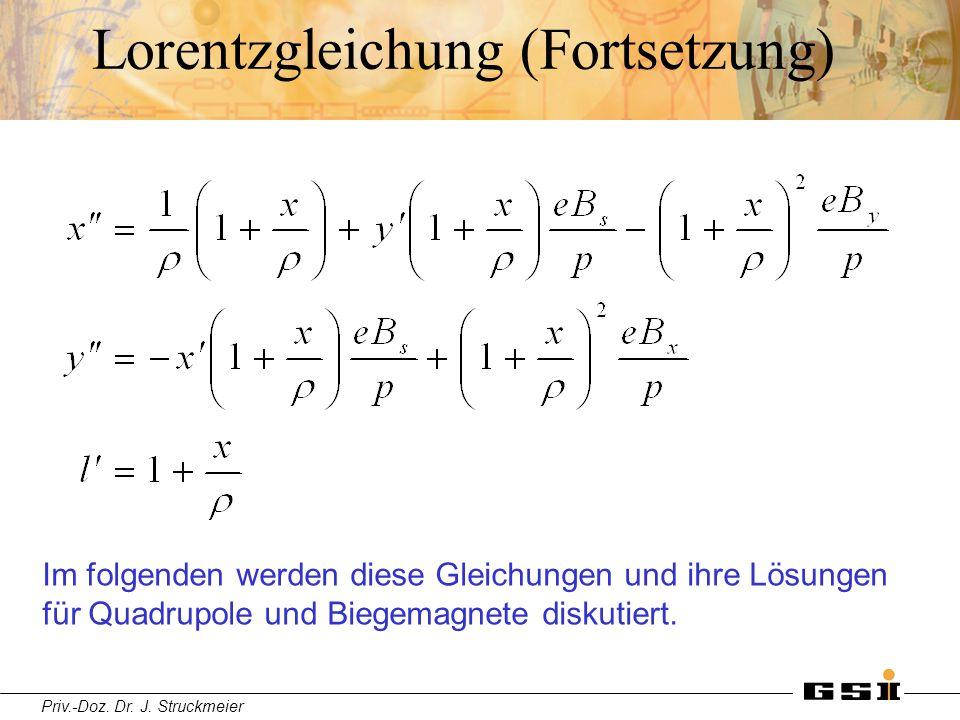 Priv.-Doz. Dr. J. Struckmeier Lorentzgleichung (Fortsetzung) Im folgenden werden diese Gleichungen und ihre Lösungen für Quadrupole und Biegemagnete d