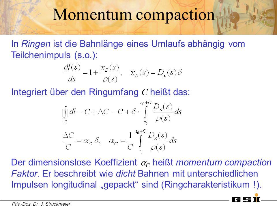 Priv.-Doz. Dr. J. Struckmeier Momentum compaction In Ringen ist die Bahnlänge eines Umlaufs abhängig vom Teilchenimpuls (s.o.): Integriert über den Ri