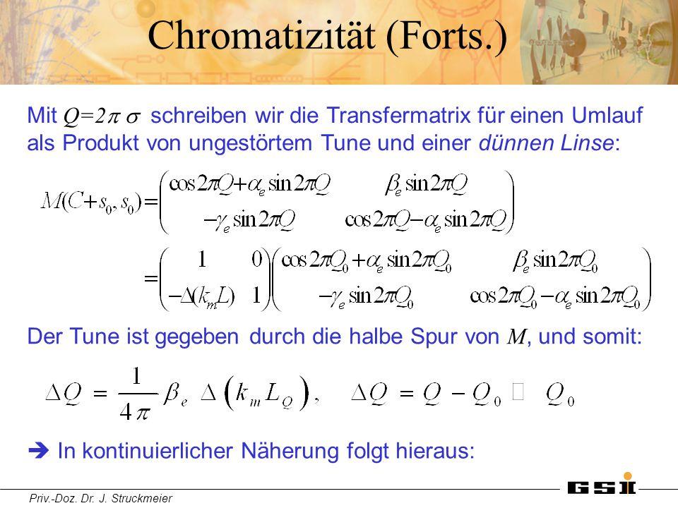 Priv.-Doz. Dr. J. Struckmeier Chromatizität (Forts.) Mit Q=2  schreiben wir die Transfermatrix für einen Umlauf als Produkt von ungestörtem Tune un