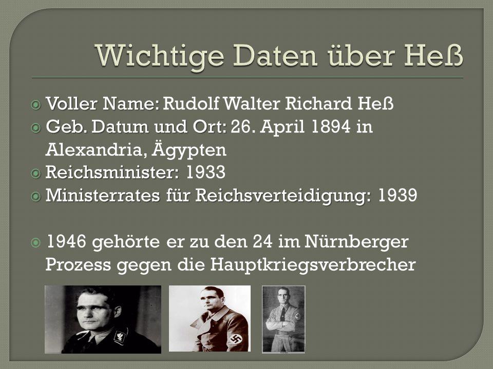  Voller Name:  Voller Name: Rudolf Walter Richard Heß  Geb. Datum und Ort:  Geb. Datum und Ort: 26. April 1894 in Alexandria, Ägypten  Reichsmini