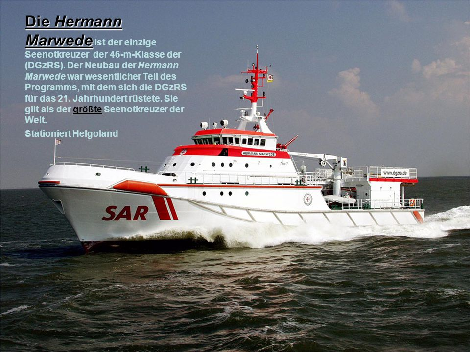Bei 46 Metern Länge, einer Breite von 10,66 Meter und einem Tiefgang von 2,80 Meter erreicht der 404 Tonnen verdrängende Seenotkreuzer HERMANN MARWEDE eine Geschwindigkeit von 25 Knoten (ca.