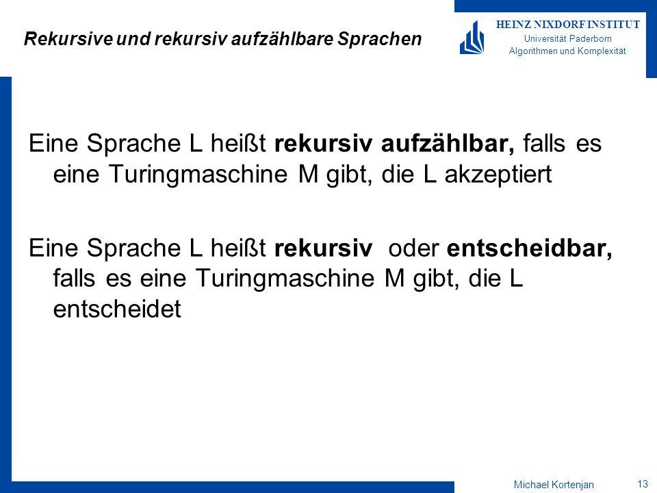 Michael Kortenjan 13 HEINZ NIXDORF INSTITUT Universität Paderborn Algorithmen und Komplexität Rekursive und rekursiv aufzählbare Sprachen Eine Sprache L heißt rekursiv aufzählbar, falls es eine Turingmaschine M gibt, die L akzeptiert Eine Sprache L heißt rekursiv oder entscheidbar, falls es eine Turingmaschine M gibt, die L entscheidet