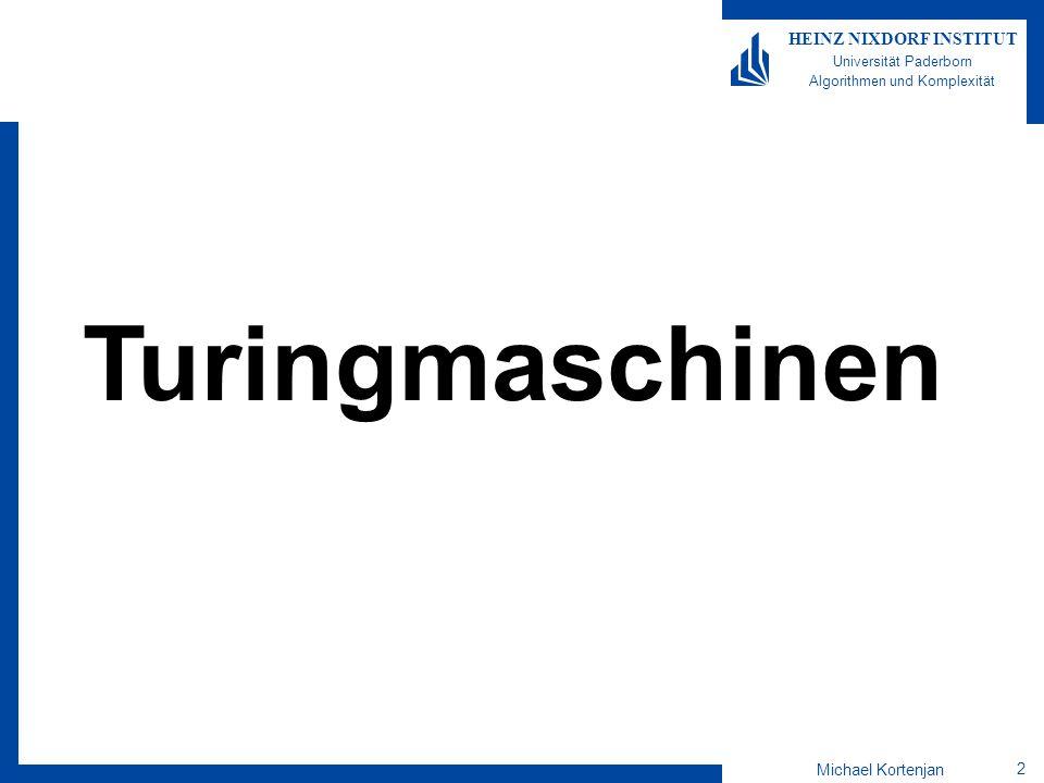 Michael Kortenjan 3 HEINZ NIXDORF INSTITUT Universität Paderborn Algorithmen und Komplexität Turingmaschinen Arbeitet auf unbeschränktem Band Eingabe steht zu Beginn am Anfang des Bands Auf dem Rest des Bandes steht t (Blank) Position auf dem Band wird durch Lesekopf beschrieben